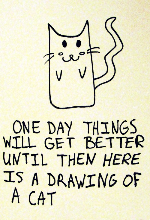 """One day things will get better...Until then, here's a drawing of a cat."""